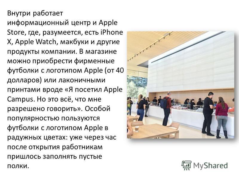 Внутри работает информационный центр и Apple Store, где, разумеется, есть iPhone X, Apple Watch, макбуки и другие продукты компании. В магазине можно приобрести фирменные футболки с логотипом Apple (от 40 долларов) или лаконичными принтами вроде «Я п