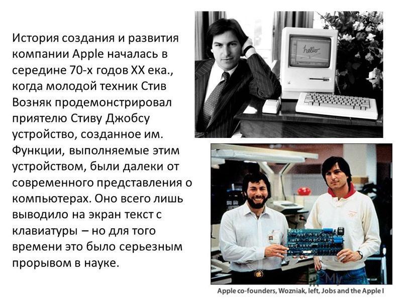 История создания и развития компании Apple началась в середине 70-х годов XX ека., когда молодой техник Стив Возняк продемонстрировал приятелю Стиву Джобсу устройство, созданное им. Функции, выполняемые этим устройством, были далеки от современного п