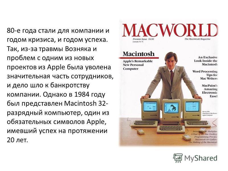 80-е года стали для компании и годом кризиса, и годом успеха. Так, из-за травмы Возняка и проблем с одним из новых проектов из Apple была уволена значительная часть сотрудников, и дело шло к банкротству компании. Однако в 1984 году был представлен Ma