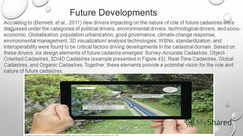 Future Developments According to (Bennett, et al., 2011) new drivers impacting on the nature of role of future cadastres were discussed under the categories of political drivers, environmental drivers, technological drivers, and socio- economic. Glob
