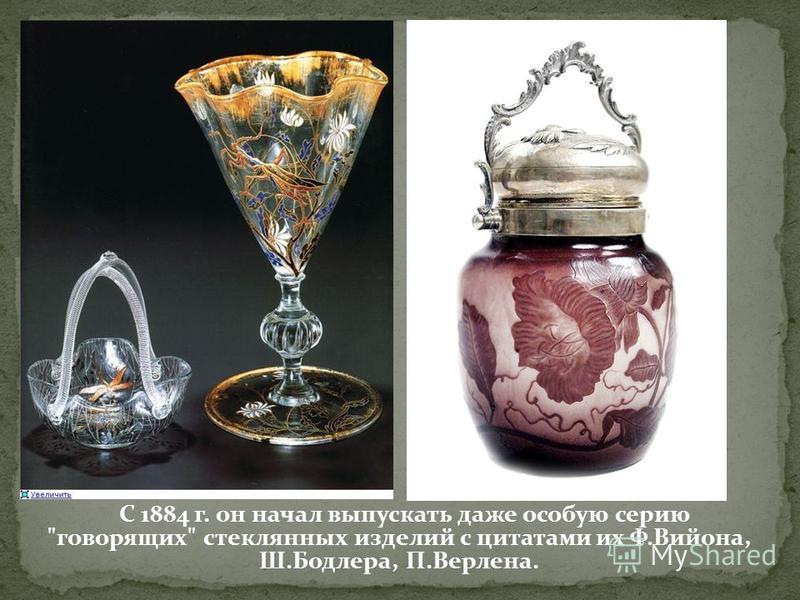 С 1884 г. он начал выпускать даже особую серию говорящих стеклянных изделий с цитатами их Ф.Вийона, Ш.Бодлера, П.Верлена.