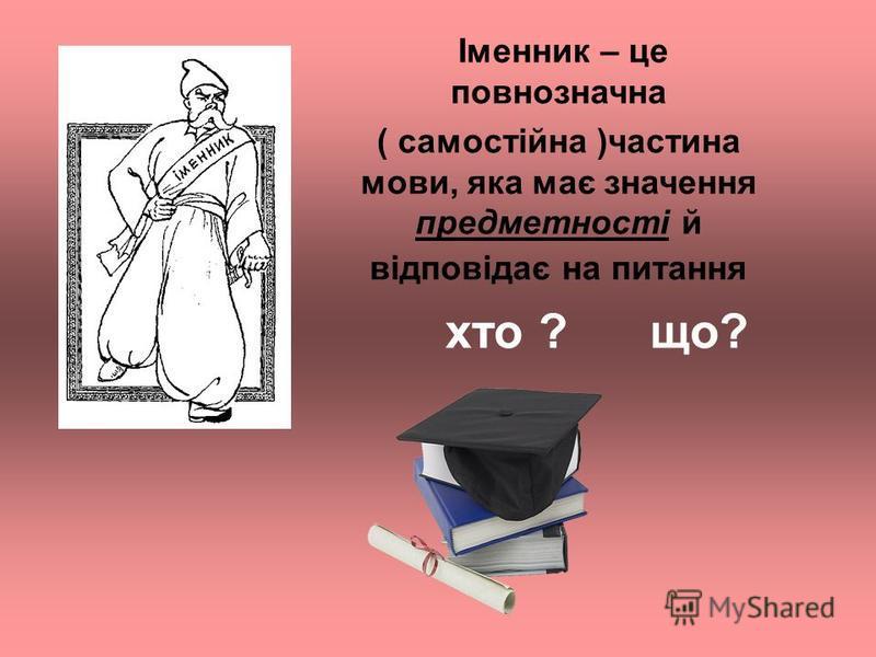 Іменник – це повнозначна ( самостійна )частина мови, яка має значення предметності й відповідає на питання хто ? що?