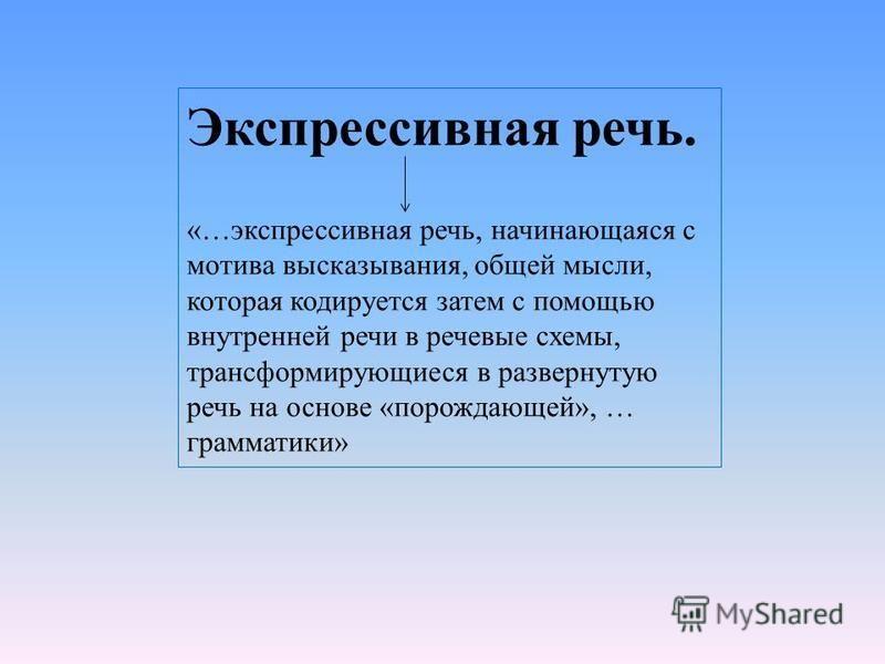Экспрессивная речь. «…экспрессивная речь, начинающаяся с мотива высказывания, общей мысли, которая кодируется затем с помощью внутренней речи в речевые схемы, трансформирующиеся в развернутую речь на основе «порождающей», … грамматики»