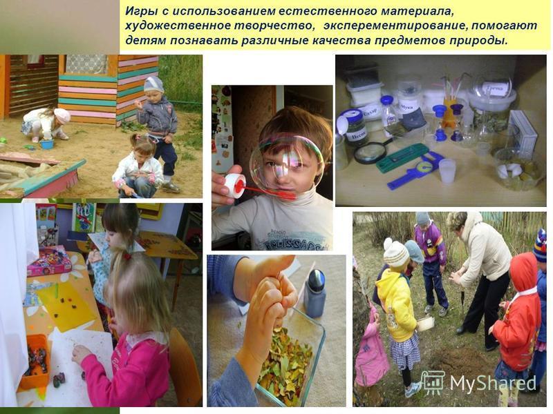 Игры с использованием естественного материала, художественное творчество, экспериментирование, помогают детям познавать различные качества предметов природы.