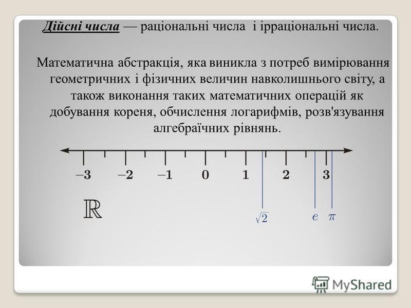 Дійсні числа раціональні числа і ірраціональні числа. Математична абстракція, яка виникла з потреб вимірювання геометричних і фізичних величин навколишнього світу, а також виконання таких математичних операцій як добування кореня, обчислення логарифм