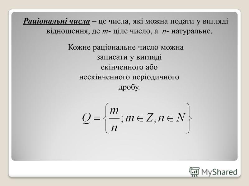 Раціональні числа – це числа, які можна подати у вигляді відношення, де m- ціле число, а n- натуральне. Кожне раціональне число можна записати у вигляді скінченного або нескінченного періодичного дробу.
