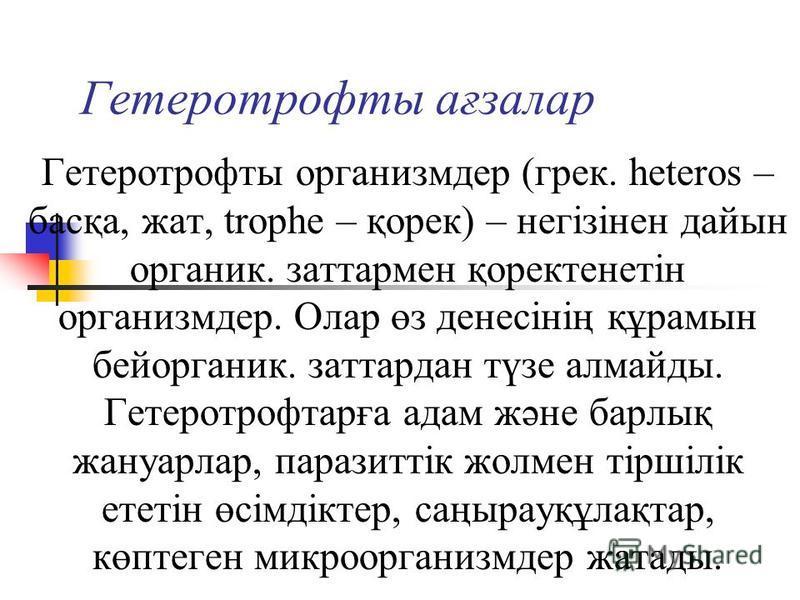 Гетеротрофты ағзалар Гетеротрофты организмдер (грек. heteros – басқа, жат, trophe – қорек) – негізінен дайын органик. затратмен қоректенетін организмдер. Олар өз денесінің құрамын бей органик. затратдан түзе алмайды. Гетеротрофтарға адам және барлық