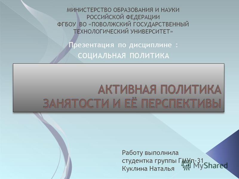 МИНИСТЕРСТВО ОБРАЗОВАНИЯ И НАУКИ РОССИЙСКОЙ ФЕДЕРАЦИИ ФГБОУ ВО «ПОВОЛЖСКИЙ ГОСУДАРСТВЕННЫЙ ТЕХНОЛОГИЧЕСКИЙ УНИВЕРСИТЕТ» Презентация по дисциплине : СОЦИАЛЬНАЯ ПОЛИТИКА Работу выполнила студентка группы ГМУп-31 Куклина Наталья