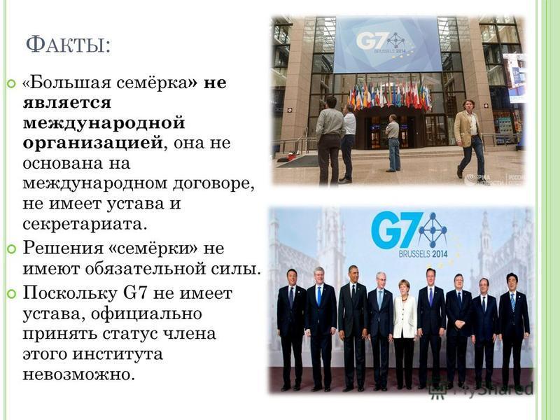 Ф АКТЫ : « Большая семёрка » не является международной организацией, она не основана на международном договоре, не имеет устава и секретариата. Решения «семёрки» не имеют обязательной силы. Поскольку G7 не имеет устава, официально принять статус член