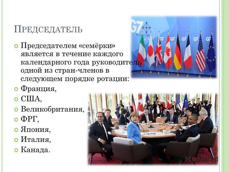 П РЕДСЕДАТЕЛЬ Председателем «семёрки» является в течение каждого календарного года руководитель одной из стран-членов в следующем порядке ротации: Франция, США, Великобритания, ФРГ, Япония, Италия, Канада.