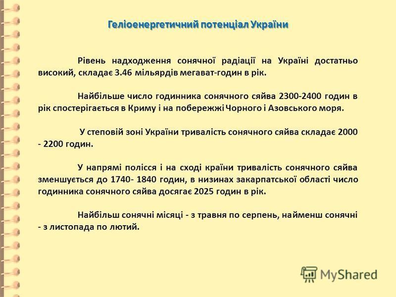 Геліоенергетичний потенціал України Рівень надходження сонячної радіації на Україні достатньо високий, складає 3.46 мільярдів мегават-годин в рік. Найбільше число годинника сонячного сяйва 2300-2400 годин в рік спостерігається в Криму і на побережжі