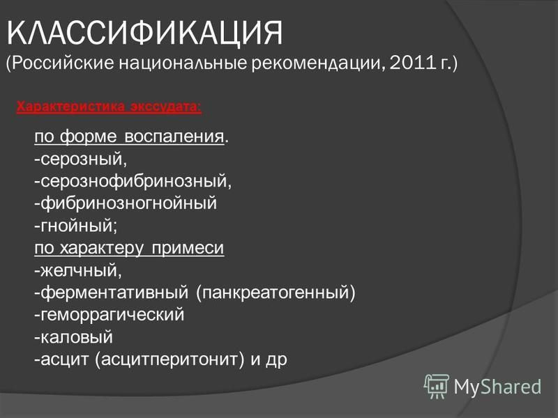 Характеристика экссудата: КЛАССИФИКАЦИЯ (Российские национальные рекомендации, 2011 г.) по форме воспаления. -серозный, -серозно-фибринозный, -фибринозно гнойный -гнойный; по характеру примеси -желчный, -ферментативный (панкреатогенный) -геморрагичес