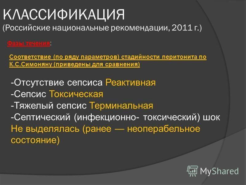 КЛАССИФИКАЦИЯ (Российские национальные рекомендации, 2011 г.) Фазы течения: Соответствие (по ряду параметров) стадийности перитонита по К.С.Симоняну (приведены для сравнения) -Отсутствие сепсиса Реактивная -Сепсис Токсическая -Тяжелый сепсис Терминал