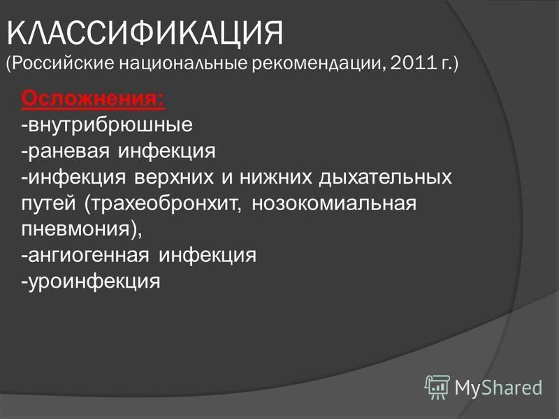 КЛАССИФИКАЦИЯ (Российские национальные рекомендации, 2011 г.) Осложнения: -внутрибрюшные -раневая инфекция -инфекция верхних и нижних дыхательных путей (трахеобронхит, нозокомиальная пневмония), -ангиогенная инфекция -уроинфекция