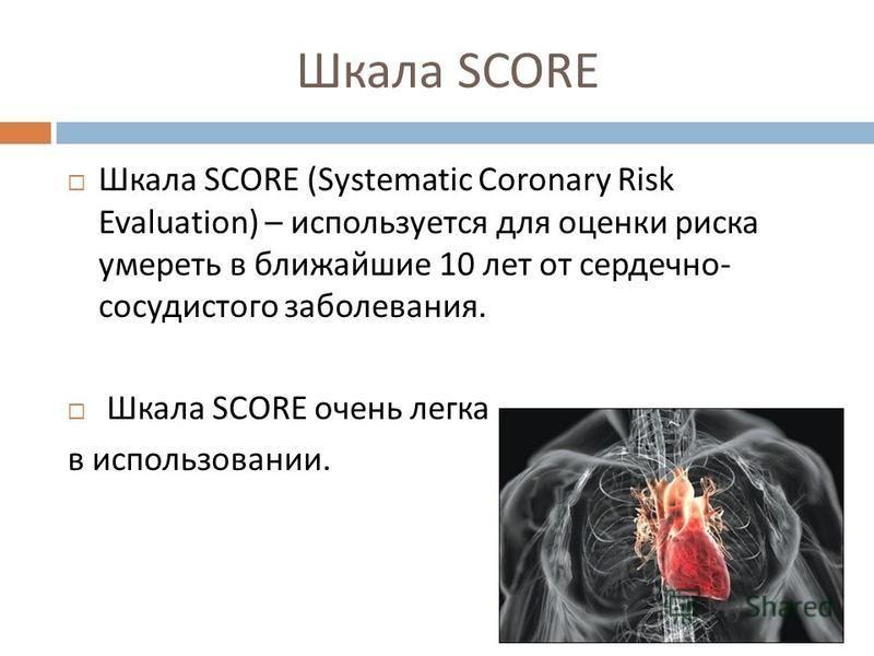 Шкала SCORE Шкала SCORE (Systematic Coronary Risk Evaluation) – используется для оценки риска умереть в ближайшие 10 лет от сердечно - сосудистого заболевания. Шкала SCORE очень легка в использовании.