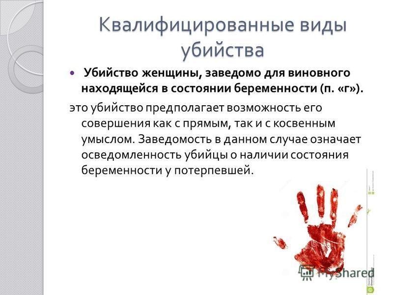 Квалифицированные виды убийства Убийство женщины, заведомо для виновного находящейся в состоянии беременности ( п. « г »). это убийство предполагает возможность его совершения как с прямым, так и с косвенным умыслом. Заведомость в данном случае означ