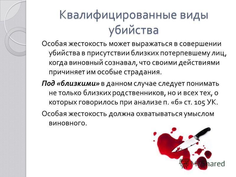Квалифицированные виды убийства Особая жестокость может выражаться в совершении убийства в присутствии близких потерпевшему лиц, когда виновный сознавал, что своими действиями причиняет им особые страдания. Под « близкими » в данном случае следует по
