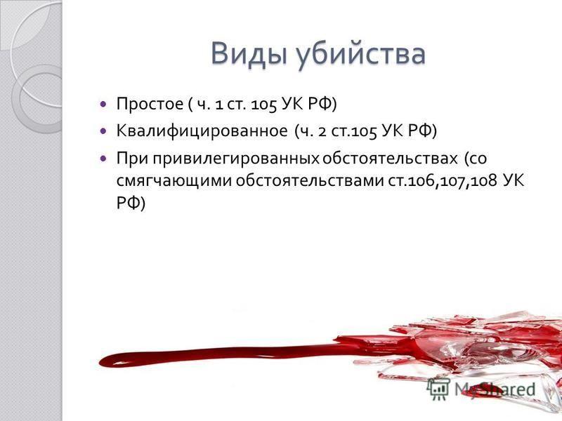 Виды убийства Простое ( ч. 1 ст. 105 УК РФ ) Квалифицированное ( ч. 2 ст.105 УК РФ ) При привилегированных обстоятельствах ( со смягчающими обстоятельствами ст.106,107,108 УК РФ )