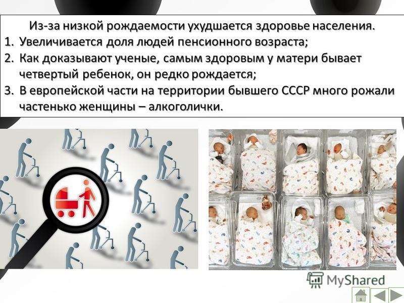 Из-за низкой рождаемости ухудшается здоровье населения. 1. Увеличивается доля людей пенсионного возраста; 2. Как доказывают ученые, самым здоровым у матери бывает четвертый ребенок, он редко рождается; 3. В европейской части на территории бывшего ССС