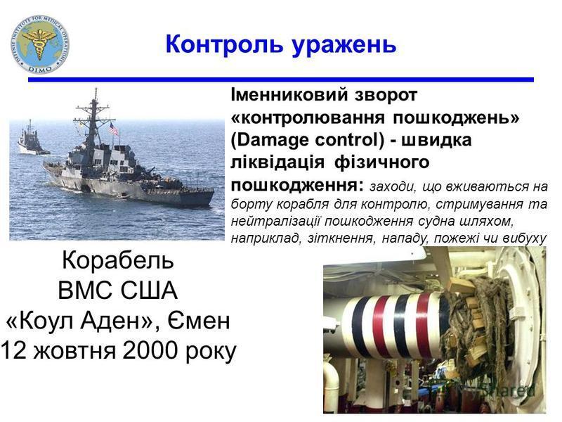3 Контроль уражень Корабель ВМС США «Коул Аден», Ємен 12 жовтня 2000 року Іменниковий зворот «контролювання пошкоджень» (Damage control) - швидка ліквідація фізичного пошкодження: заходи, що вживаються на борту корабля для контролю, стримування та не