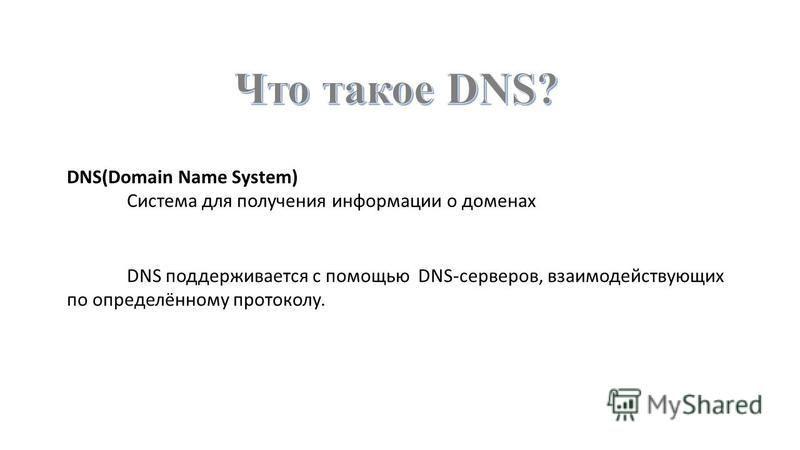 DNS(Domain Name System) Система для получения информации о доменах DNS поддерживается с помощью DNS-серверов, взаимодействующих по определённому протоколу.