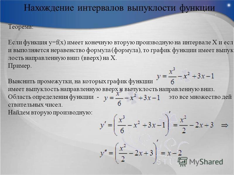 Нахождение интервалов выпуклости функции Теорема: Если функция y=f(x) имеет конечную вторую производную на интервале Х и если выполняется неравенство формула (формула), то график функции имеет выпуклость направленную вниз (вверх) на Х. Пример. Выясни