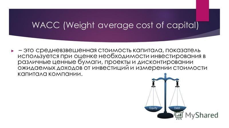 WACC (Weight average cost of capital) – это средневзвешенная стоимость капитала, показатель используется при оценке необходимости инвестирования в различные ценные бумаги, проекты и дисконтировании ожидаемых доходов от инвестиций и измерении стоимост