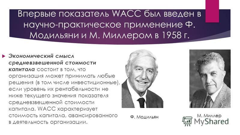 Впервые показатель WACC был введен в научно-практическое применение Ф. Модильяни и М. Миллером в 1958 г. Экономический смысл средневзвешенной стоимости капитала состоит в том, что организация может принимать любые решения (в том числе инвестиционные)