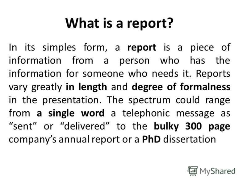 What is a report? In its simples form, a report is a piece of information from a person who has the information for someone who needs it. Reports vary greatly in length and degree of formalness in the presentation. The spectrum could range from a sin