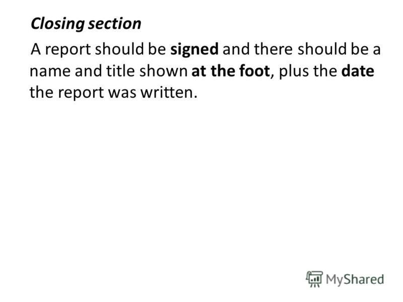 Closing section A report should be signed and there should be a name and title shown at the foot, plus the date the report was written.
