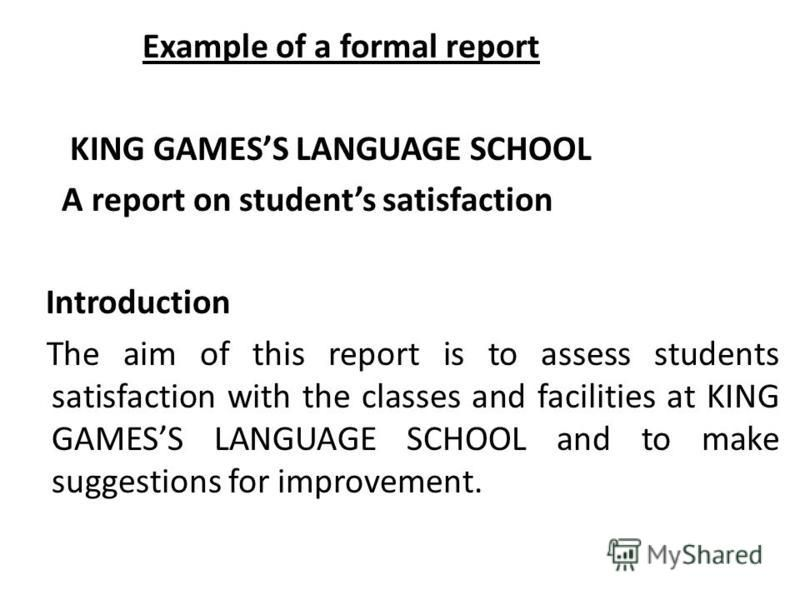 Example of a formal report KING GAMESS LANGUAGE SCHOOL A report on students satisfaction Introduction The aim of this report is to assess students satisfaction with the classes and facilities at KING GAMESS LANGUAGE SCHOOL and to make suggestions for