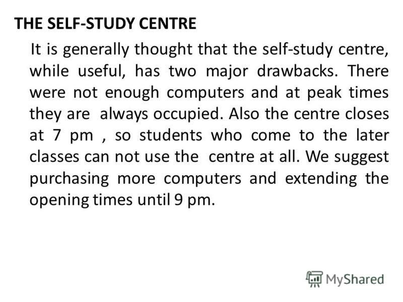 THE SELF-STUDY CENTRE It is generally thought that the self-study centre, while useful, has two major drawbacks. There were not enough computers and at peak times they are always occupied. Also the centre closes at 7 pm, so students who come to the l