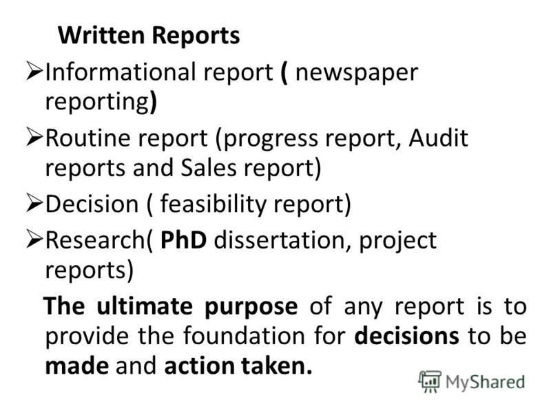 Written Reports Informational report ( newspaper reporting) Routine report (progress report, Audit reports and Sales report) Decision ( feasibility report) Research( PhD dissertation, project reports) The ultimate purpose of any report is to provide