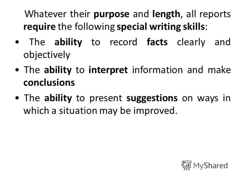 Whatever their purpose and length, all reports require the following special writing skills: The ability to record facts clearly and objectively The ability to interpret information and make conclusions The ability to present suggestions on ways in w