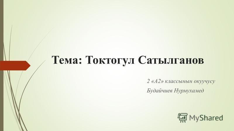 Тема: Токтогул Сатылганов 2 «А2» классные окуучусу Будайчиев Нурмухамед