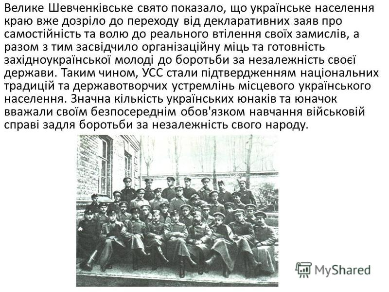 Найбільшим і наймасовішим оглядом стрілецьких сокільсько- січових та пластових сил стало Шевченківське свято, яке відбулося 28 червня 1914 р. у Львові. Вперше відкрито виступило близько 500 стрільців в одностроях і частково озброєних гвинтівками. Сво