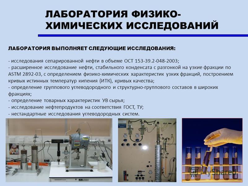 ЛАБОРАТОРИЯ ФИЗИКО- ХИМИЧЕСКИХ ИССЛЕДОВАНИЙ ЛАБОРАТОРИЯ ВЫПОЛНЯЕТ СЛЕДУЮЩИЕ ИССЛЕДОВАНИЯ: - исследования сепарированной нефти в объеме ОСТ 153-39.2-048-2003; - расширенное исследование нефти, стабильного конденсата с разгонкой на узкие фракции по AST