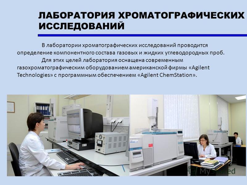 В лаборатории хроматографических исследований проводится определение компонентного состава газовых и жидких углеводородных проб. Для этих целей лаборатория оснащена современным газохроматографическим оборудованием американской фирмы «Agilent Technolo