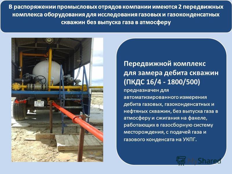 В распоряжении промысловых отрядов компании имеются 2 передвижных комплекса оборудования для исследования газовых и газоконденсатных скважин без выпуска газа в атмосферу Передвижной комплекс для замера дебита скважин (ПКДС 16/4 - 1800/500) предназнач