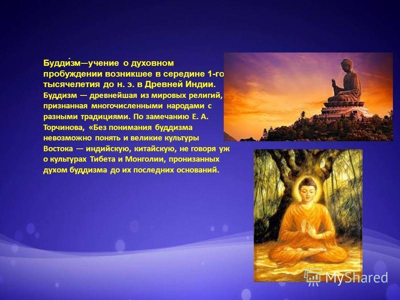 Будди́змучение о духовном пробуждении возникшее в середине 1-го тысячелетия до н. э. в Древней Индии. Буддизм древнейшая из мировых религий, признанная многочисленными народами с разными традициями. По замечанию Е. А. Торчинова, «Без понимания буддиз