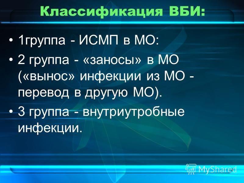 Классификация ВБИ: 1 группа - ИСМП в МО: 2 группа - «заносы» в МО («вынос» инфекции из МО - перевод в другую МО). 3 группа - внутриутробные инфекции.