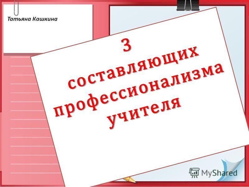 3 составляющих профессионализма учителя Татьяна Кашкина