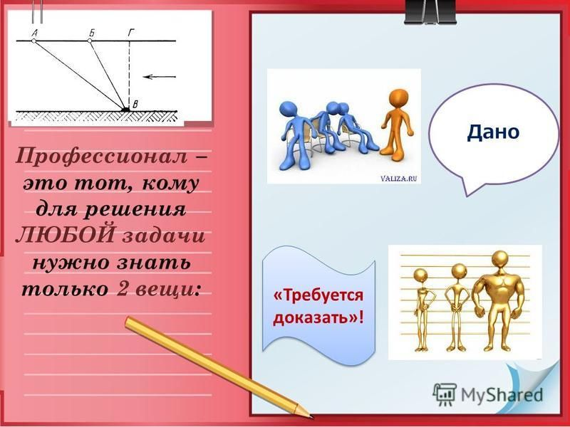Профессионал – это тот, кому для решения ЛЮБОЙ задачи нужно знать только 2 вещи: Дано «Требуется доказать»!