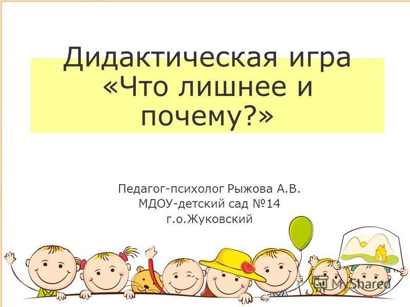 Дидактическая игра «Что лишнее и почему?» Педагог-психолог Рыжова А.В. МДОУ-детский сад 14 г.о.Жуковский