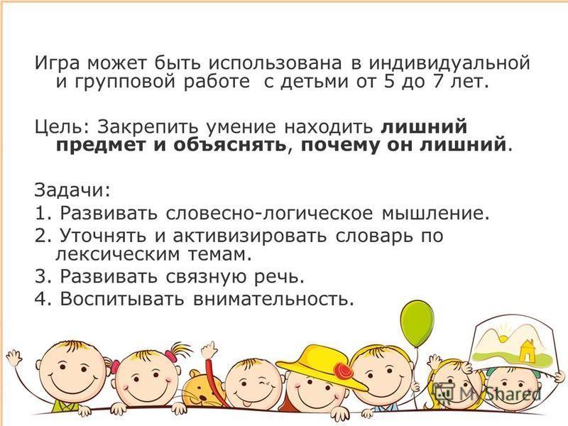 Игра может быть использована в индивидуальной и групповой работе с детьми от 5 до 7 лет. Цель: Закрепить умение находить лишний предмет и объяснять, почему он лишний. Задачи: 1. Развивать словесно-логическое мышление. 2. Уточнять и активизировать сло