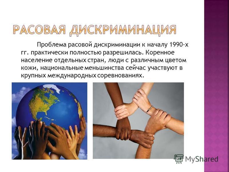 Проблема расовой дискриминации к началу 1990-х гг. практически полностью разрешилась. Коренное население отдельных стран, люди с различным цветом кожи, национальные меньшинства сейчас участвуют в крупных международных соревнованиях.