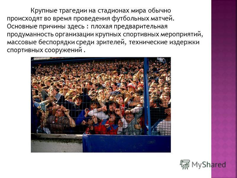Крупные трагедии на стадионах мира обычно происходят во время проведения футбольных матчей. Основные причины здесь : плохая предварительная продуманность организации крупных спортивных мероприятий, массовые беспорядки среди зрителей, технические изде