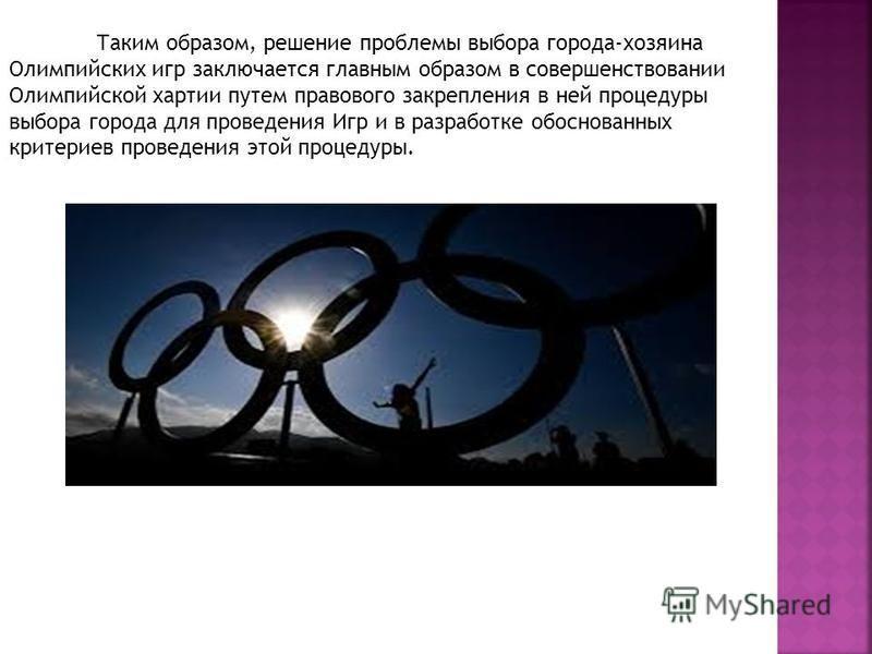 Таким образом, решение проблемы выбора города-хозяина Олимпийских игр заключается главным образом в совершенствовании Олимпийской хартии путем правового закрепления в ней процедуры выбора города для проведения Игр и в разработке обоснованных критерие
