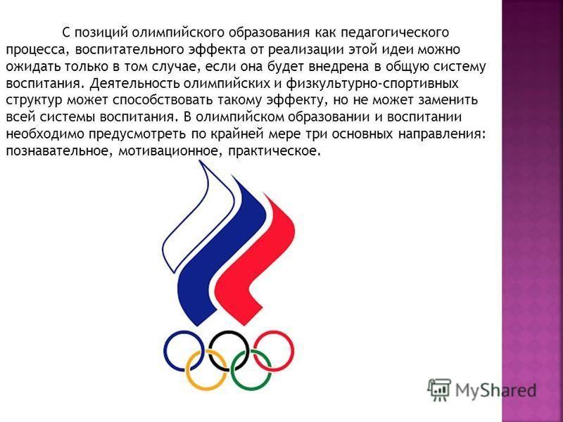 С позиций олимпийского образования как педагогического процесса, воспитательного эффекта от реализации этой идеи можно ожидать только в том случае, если она будет внедрена в общую систему воспитания. Деятельность олимпийских и физкультурно-спортивных