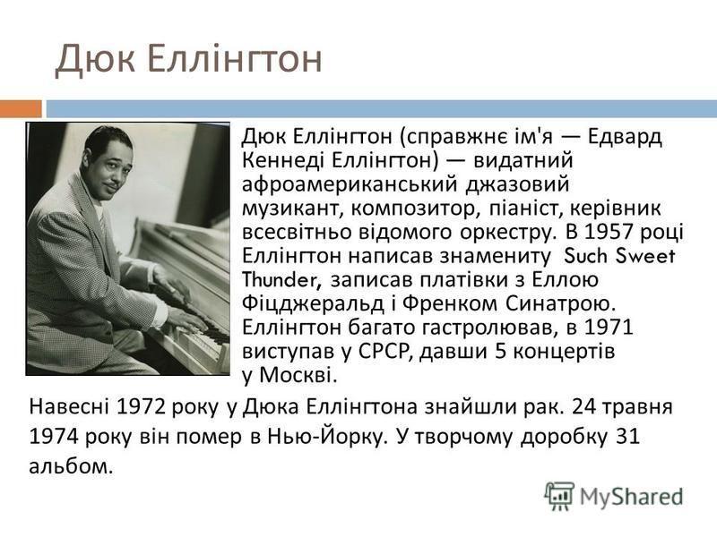 Дюк Еллінгтон Дюк Еллінгтон ( справжнє ім ' я Едвард Кеннеді Еллінгтон ) видатний афроамериканський джазовий музикант, композитор, піаніст, керівник всесвітньо відомого оркестру. В 1957 році Еллінгтон написав знамениту Such Sweet Thunder, записав пла
